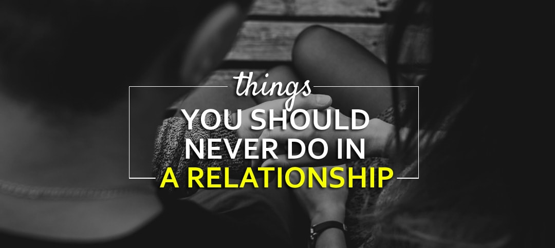 Things you should never do in a relationship