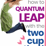 how to quantum leap with the two cup method
