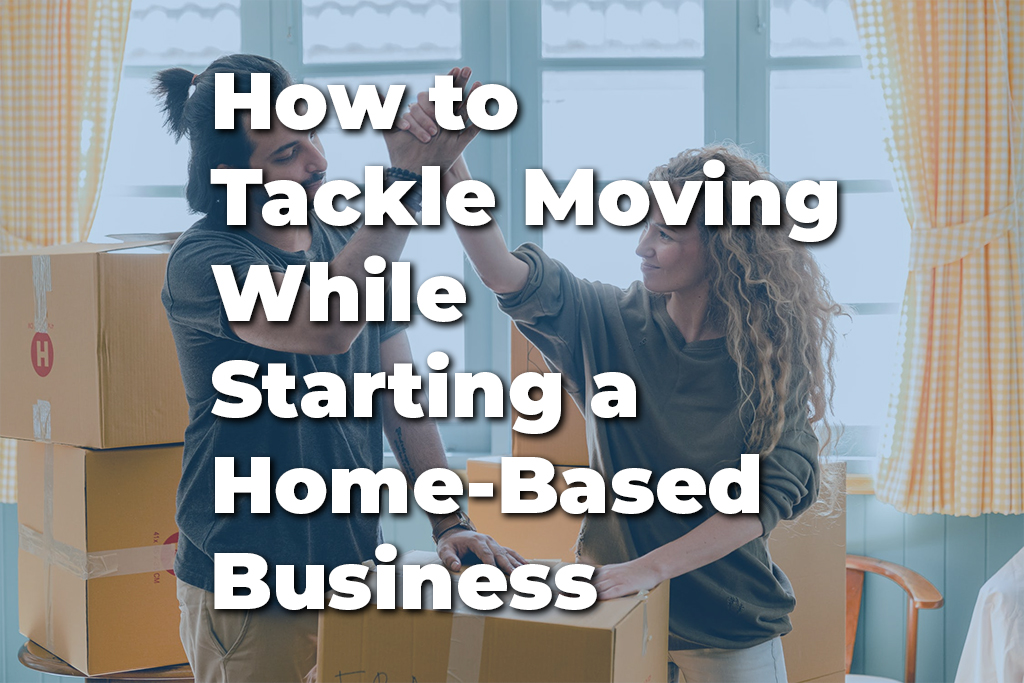 How to Tackle Moving While Starting a Home-Based Business-blogpost