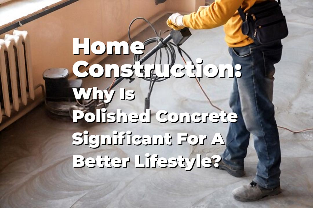 Home Construction Why Is Polished Concrete Significant For A Better Lifestyle Post Image