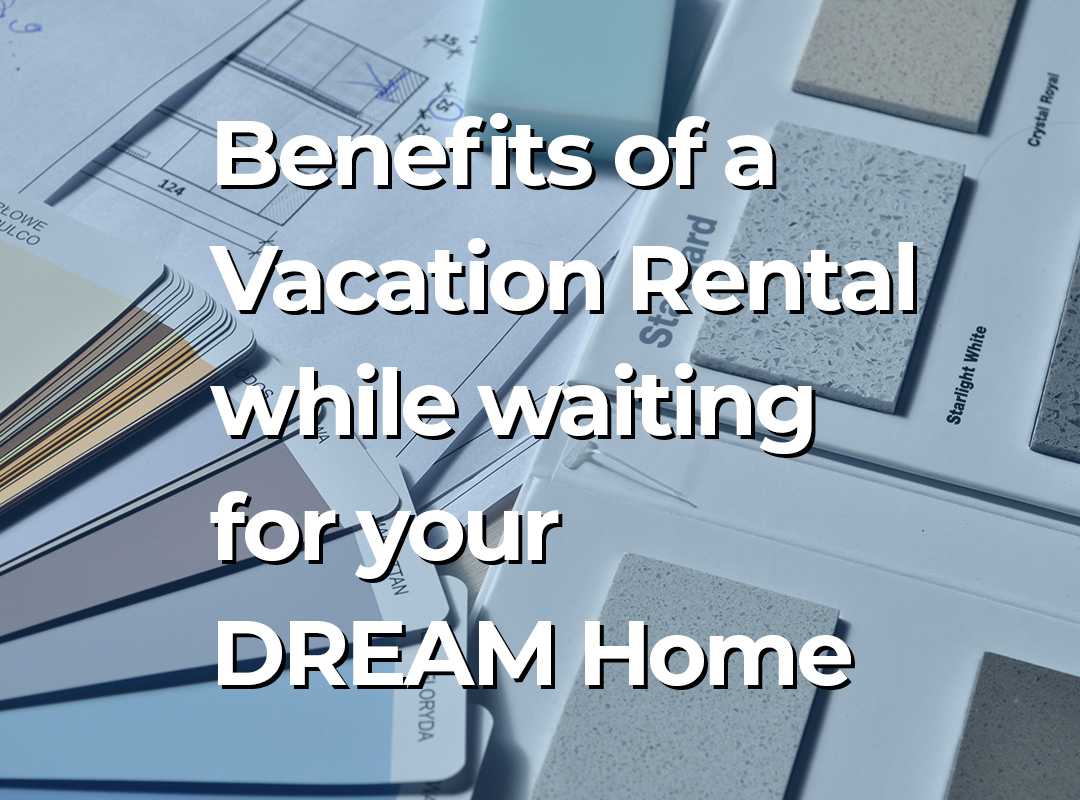 Benefits of a Vacation Rental while waiting for your DREAM Home with Almost Home Real Estate Services