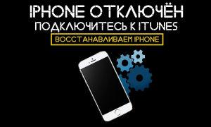«iPhone отключен». Инструкция и пошаговые действия
