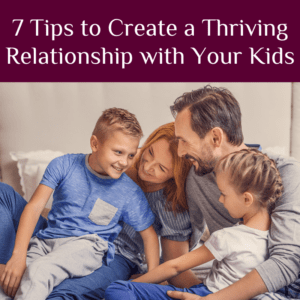 7 Tips to Create a Thriving Relationship with Your Kids
