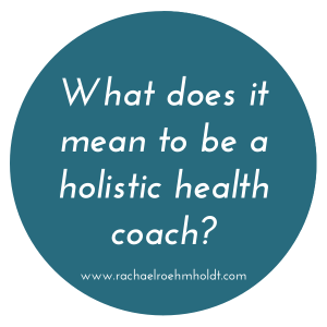 What does it mean to be a holistic health coach? | RachaelRoehmholdt.com