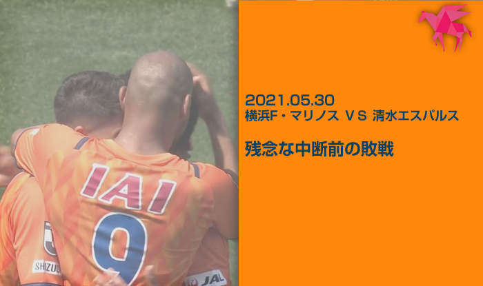 2021.05.30 横浜F・マリノス VS 清水エスパルス 残念な中断前の敗戦