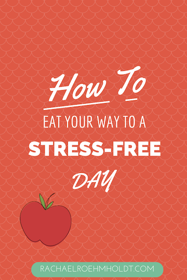 How To Eat Your Way To A Stress-Free Day | RachaelRoehmholdt.com