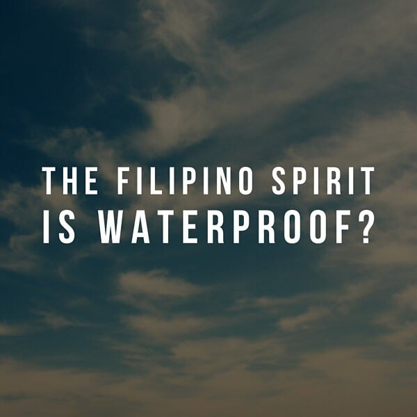 The Filipino spirit is waterproof but it's not enough
