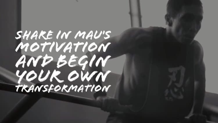 Share in Mau's motivation and begin your own transformation