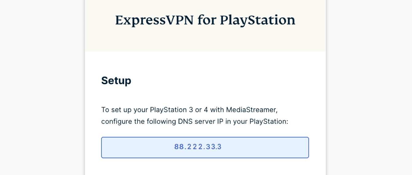 "Under ""ExpressVPN for PlayStation,"" you will find the DNS server IP address for your PlayStation."