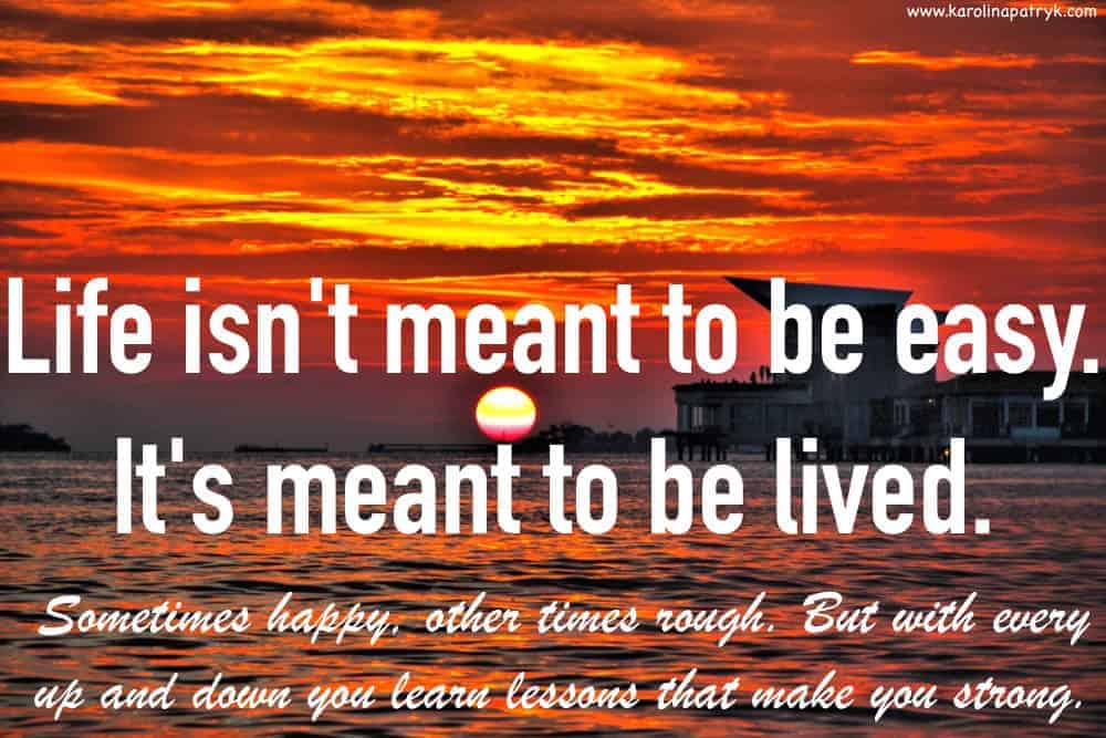 life-isnt-meant-to-be-easy-its-meant-to-be-lived-sometimes-happy-other-times-rough-but-with-every-up-and-down-you-learn-lessons-that-make-you-strong Travel quotes