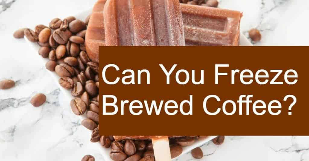 Can You Freeze Brewed Coffee?