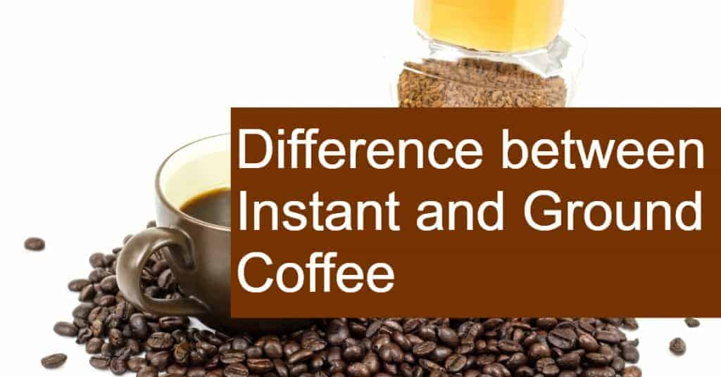 Difference between Instant and Ground Coffee