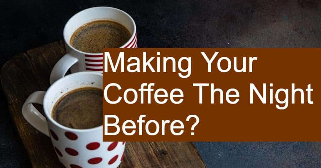 Is it ok to brew your coffee the night before?