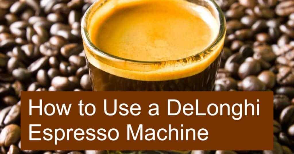 How to Use a DeLonghi Espresso Machine