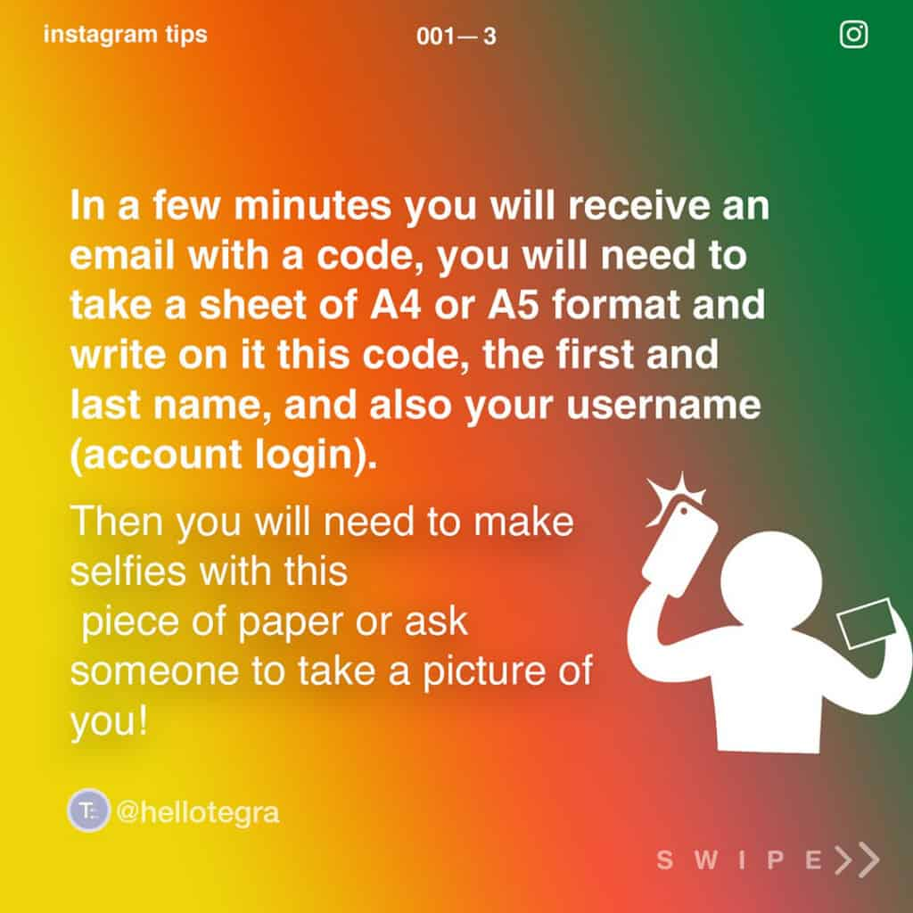 In a few minutes, you will receive an email with a code, you will need to take a sheet of A4 or A5 format and write on it this code, the first and last name, and also your username (account login).  Then you will need to make selfies with this piece of paper or ask someone to take a picture of you!