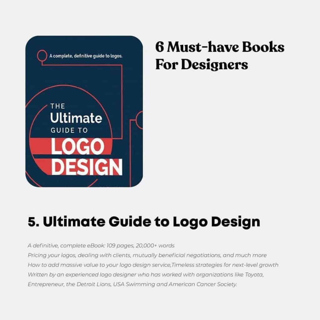 Ultimate Guide to Logo Design  A definitive, complete e800k: 709 pages, 20,000+ words Pricing your logos, dealing with clients, mutually beneficial negotiations, and much more How to add massive value to your logo design service,Timeless strategies for next-level growth Written by an experienced logo designer who has worked with organizations like Toyota, Entrepreneur, the Detroit Lions, USA Swimming and American Cancer Society.