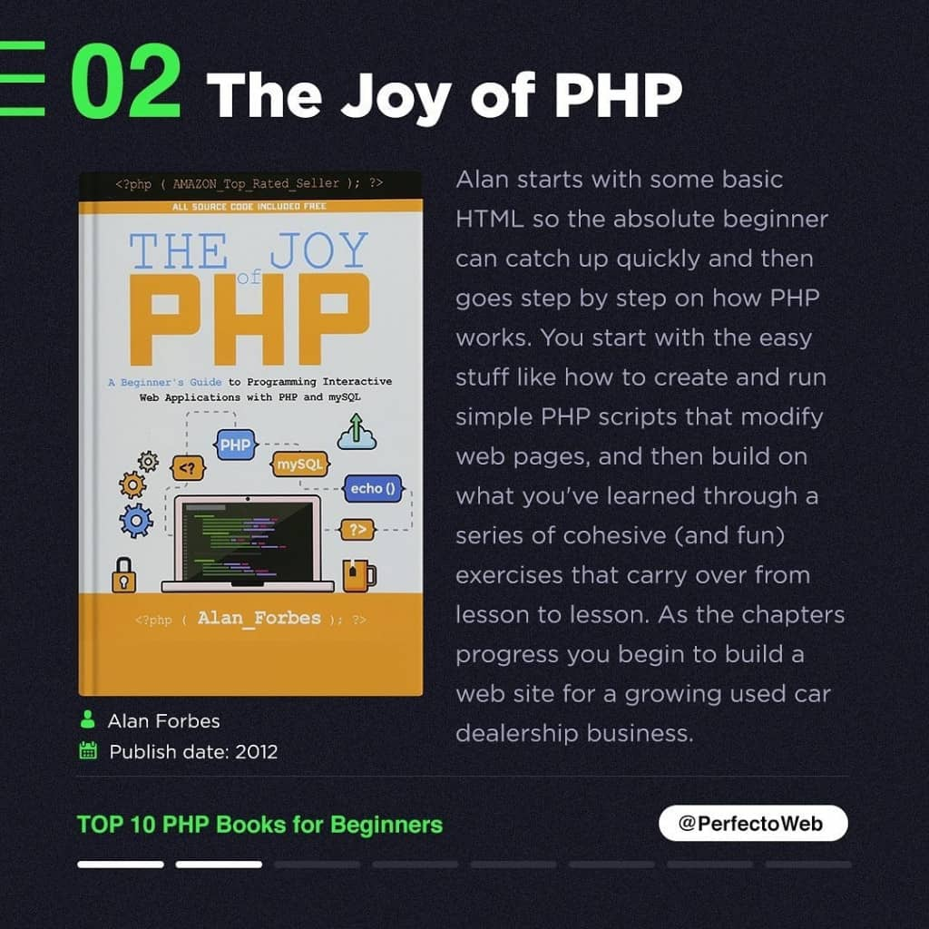The Joy of PHP  Alan starts with some basic HTML so the absolute beginner can catch up quickly and then goes step by step on how PHP works. You start with the easy stuff like how to create and run simple PHP scripts that modify web pages, and then build on what you've learned through a series of cohesive (and fun) exercises that carry over from lesson to lesson. As the chapters progress you begin to build a web site for a growing used car dealership business.