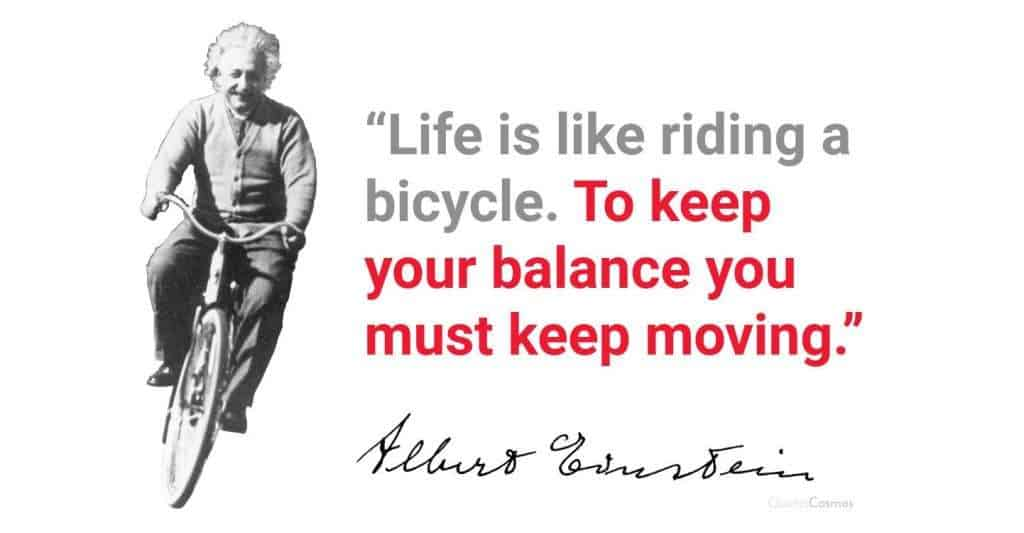 Life us like riding a bicycle. To keep your balance you must keep moving