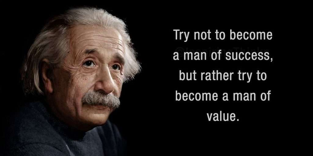 Try not to become a man of succes but rather try to become a man of value