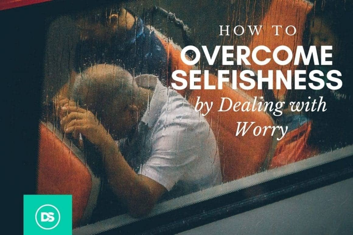 how to overcome selfishness by dealing with worry