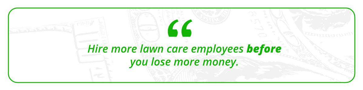 Hire more lawn care employees before you lose more money