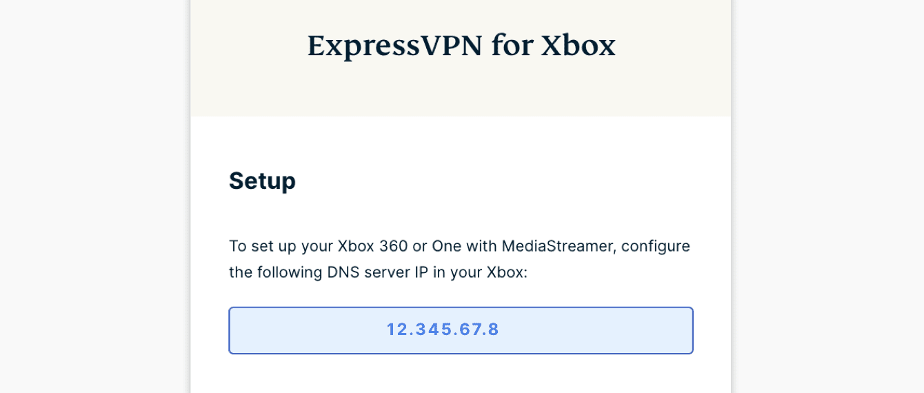 "Under ""ExpressVPN for Xbox,"" you will find the DNS server IP address for your Xbox."