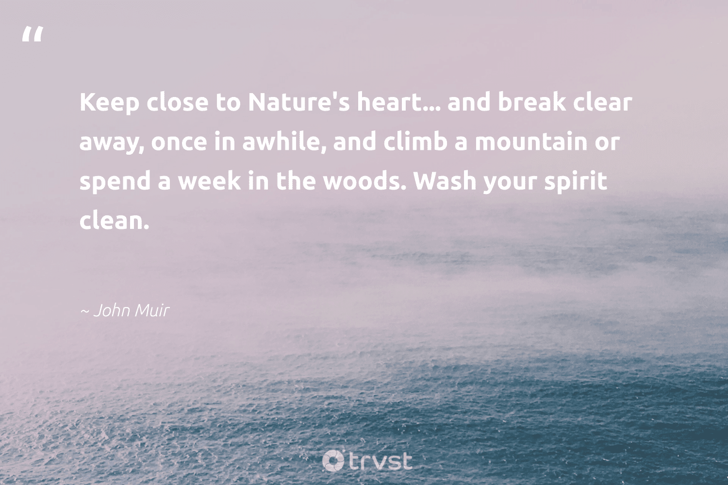 """""""Keep close to Nature's heart... and break clear away, once in awhile, and climb a mountain or spend a week in the woods. Wash your spirit clean.""""  - John Muir #trvst #quotes #mountain #wildernessnation #socialchange #ecofriendly #dogood #wildlifeplanet #dosomething #gogreen #impact #sustainability"""