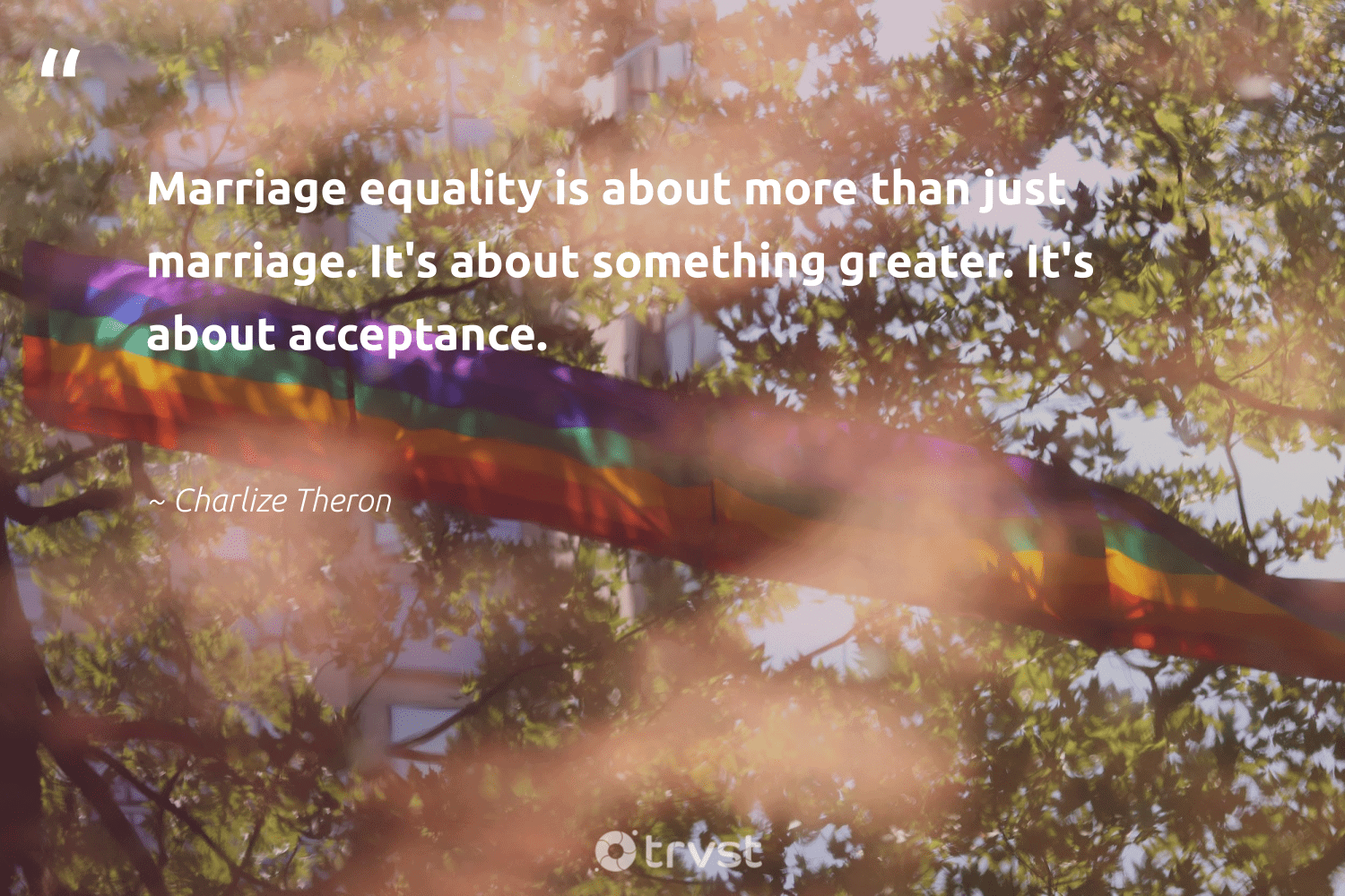 """""""Marriage equality is about more than just marriage. It's about something greater. It's about acceptance.""""  - Charlize Theron #trvst #quotes #equality #empowerment #socialgood #socialchange #dosomething #equalopportunity #bethechange #giveback #ecoconscious #standup"""