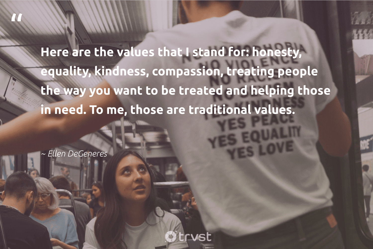 """""""Here are the values that I stand for: honesty, equality, kindness, compassion, treating people the way you want to be treated and helping those in need. To me, those are traditional values.""""  - Ellen DeGeneres #trvst #quotes #equality #standup #socialchange #makeadifference #dogood #empowerment #bethechange #socialgood #beinspired #equalopportunity"""