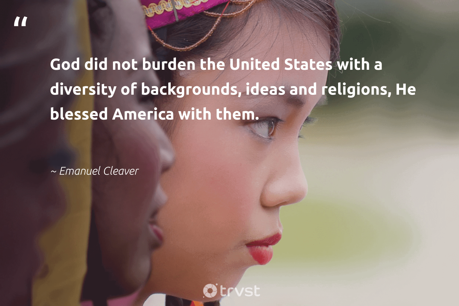 """""""God did not burden the United States with a diversity of backgrounds, ideas and religions, He blessed America with them.""""  - Emanuel Cleaver #trvst #quotes #diversity #inclusion #discrimination #socialgood #giveback #dotherightthing #representationmatters #bethechange #weareallone #dogood"""