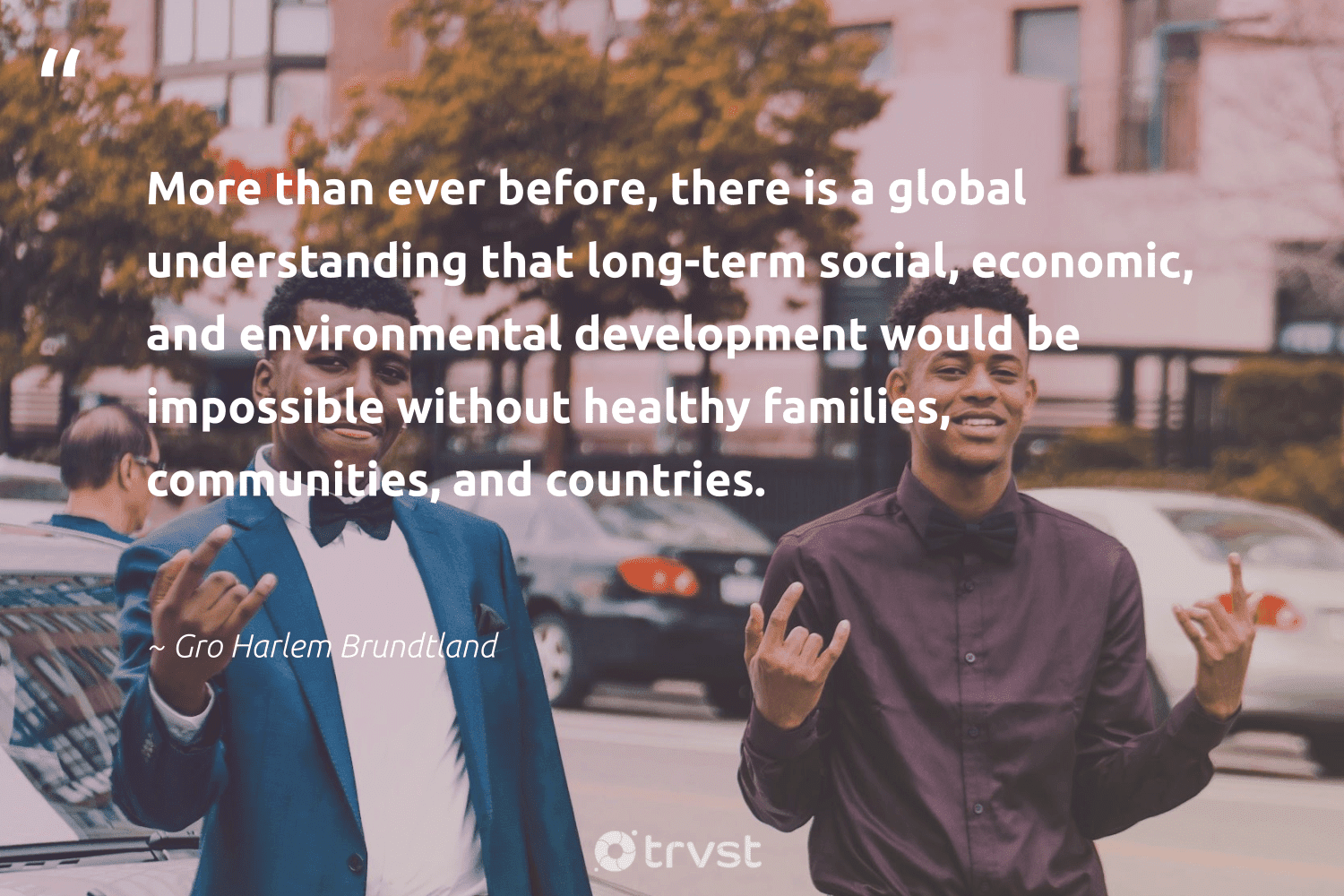 """""""More than ever before, there is a global understanding that long-term social, economic, and environmental development would be impossible without healthy families, communities, and countries.""""  - Gro Harlem Brundtland #trvst #quotes #environmental #communities #families #healthy #development #healthylife #socialgood #togetherwecan #collectiveaction #healthyliving"""