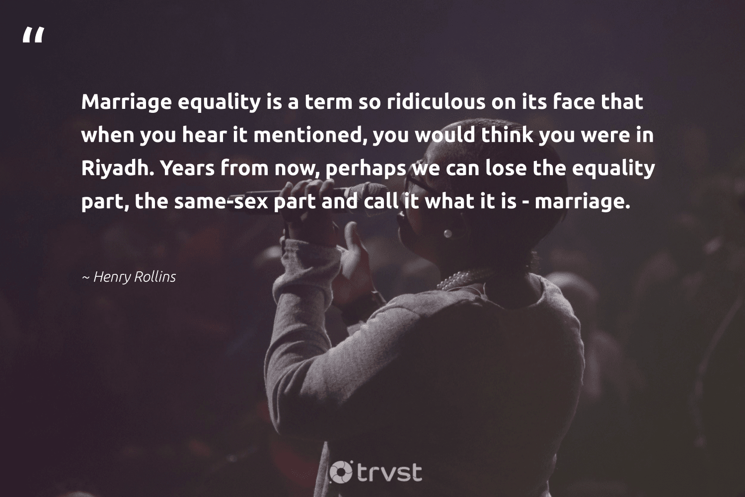 """""""Marriage equality is a term so ridiculous on its face that when you hear it mentioned, you would think you were in Riyadh. Years from now, perhaps we can lose the equality part, the same-sex part and call it what it is - marriage.""""  - Henry Rollins #trvst #quotes #equality #equalopportunity #socialchange #makeadifference #socialimpact #standup #socialgood #giveback #impact #equalrights"""
