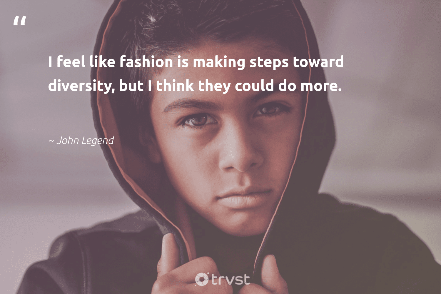 """""""I feel like fashion is making steps toward diversity, but I think they could do more.""""  - John Legend #trvst #quotes #diversity #inclusion #discrimination #makeadifference #bethechange #collectiveaction #representationmatters #weareallone #socialgood #gogreen"""