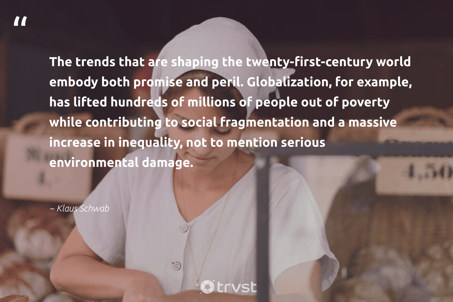 """""""The trends that are shaping the twenty-first-century world embody both promise and peril. Globalization, for example, has lifted hundreds of millions of people out of poverty while contributing to social fragmentation and a massive increase in inequality, not to mention serious environmental damage.""""  - Klaus Schwab #trvst #quotes #environmental #poverty #endpoverty #giveback #equalopportunity #socialchange #socialgood #makeadifference #ecoconscious #weareallone"""