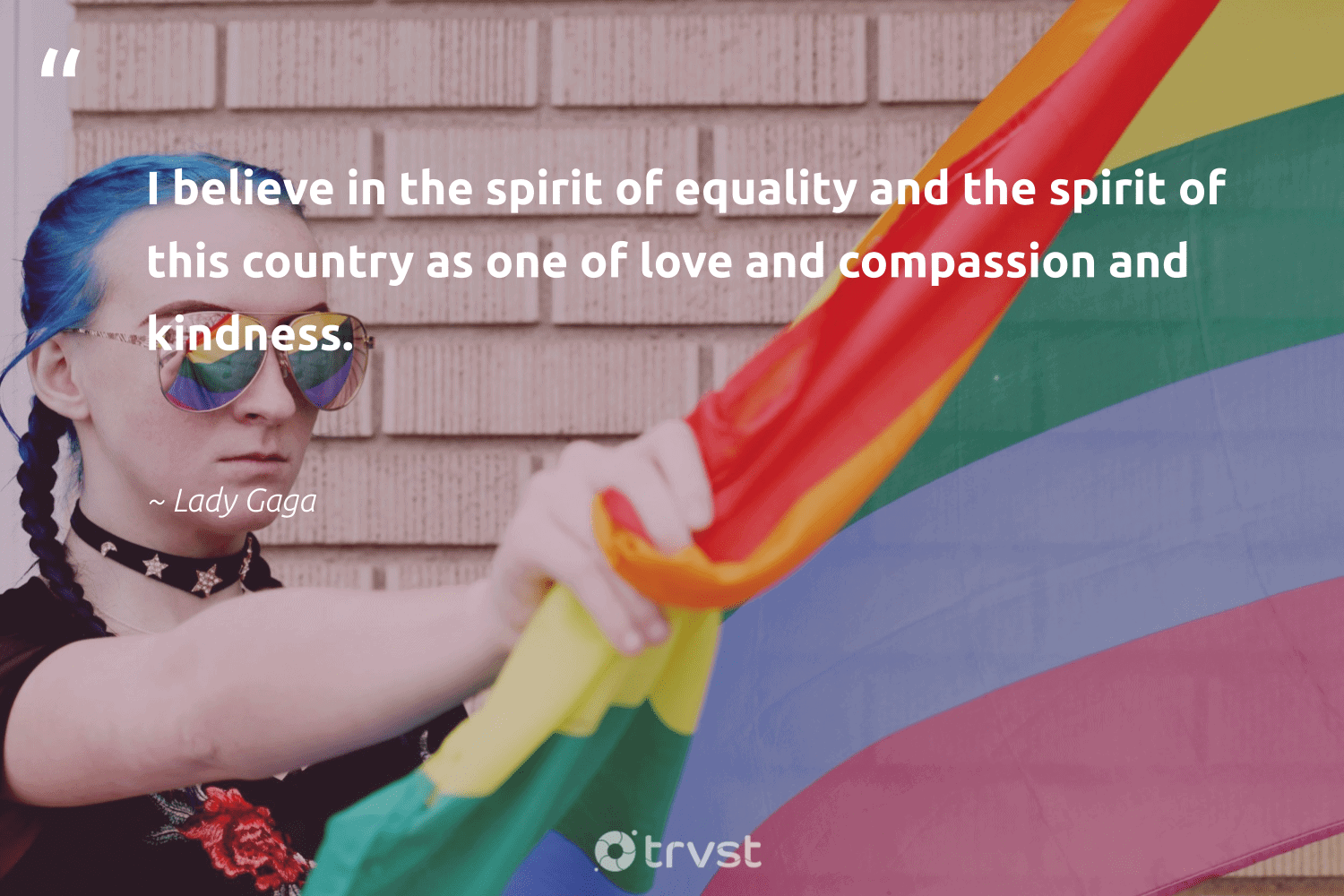 """""""I believe in the spirit of equality and the spirit of this country as one of love and compassion and kindness.""""  - Lady Gaga #trvst #quotes #equality #love #standup #giveback #socialgood #gogreen #empowerment #makeadifference #socialchange #dogood"""
