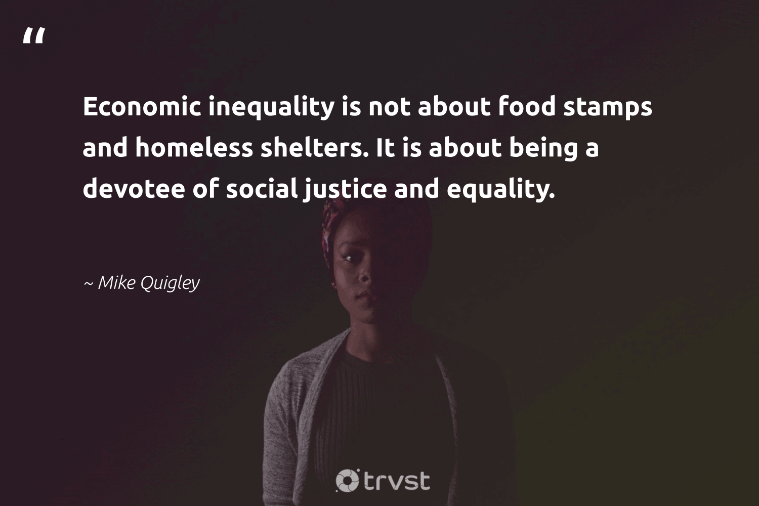 """""""Economic inequality is not about food stamps and homeless shelters. It is about being a devotee of social justice and equality.""""  - Mike Quigley #trvst #quotes #equality #justice #socialjustice #homeless #food #standup #socialgood #weareallone #dotherightthing #equalrights"""