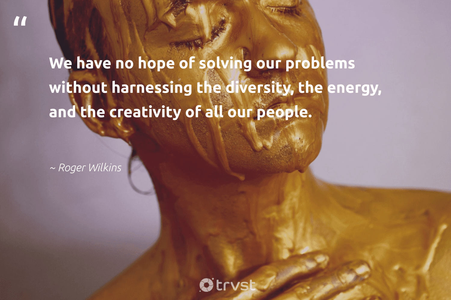 """""""We have no hope of solving our problems without harnessing the diversity, the energy, and the creativity of all our people.""""  - Roger Wilkins #trvst #quotes #diversity #energy #hope #creativity #discrimination #representationmatters #socialgood #weareallone #beinspired #inclusion"""