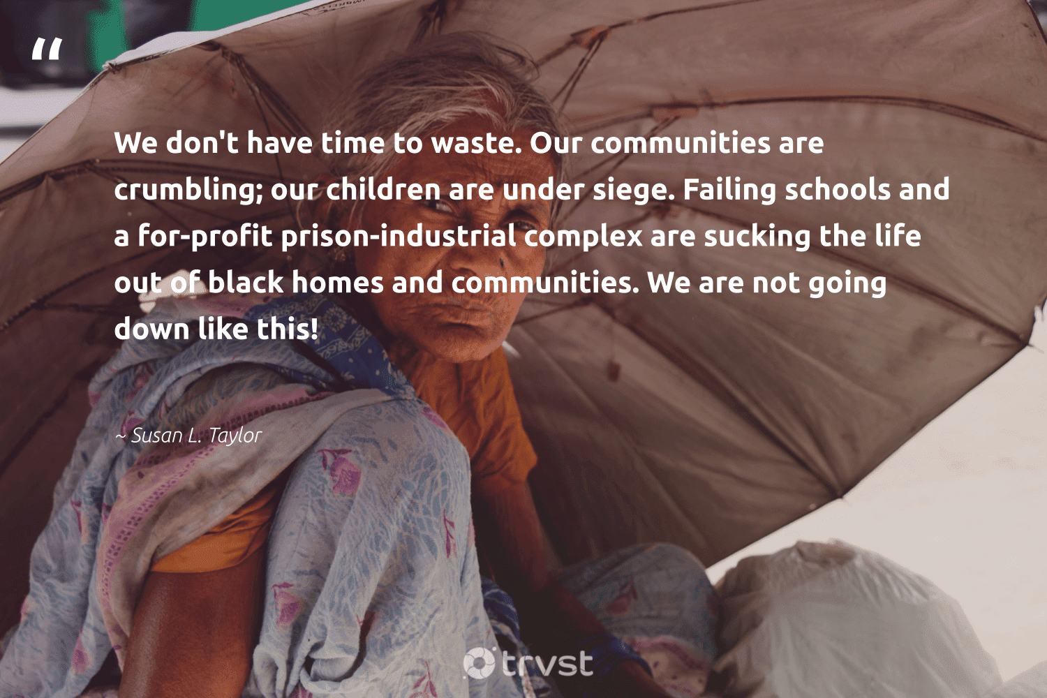 """""""We don't have time to waste. Our communities are crumbling; our children are under siege. Failing schools and a for-profit prison-industrial complex are sucking the life out of black homes and communities. We are not going down like this!""""  - Susan L. Taylor #trvst #quotes #waste #communities #children #makeadifference #socialchange #weareallone #planetearthfirst #bethechange #dotherightthing #giveback"""
