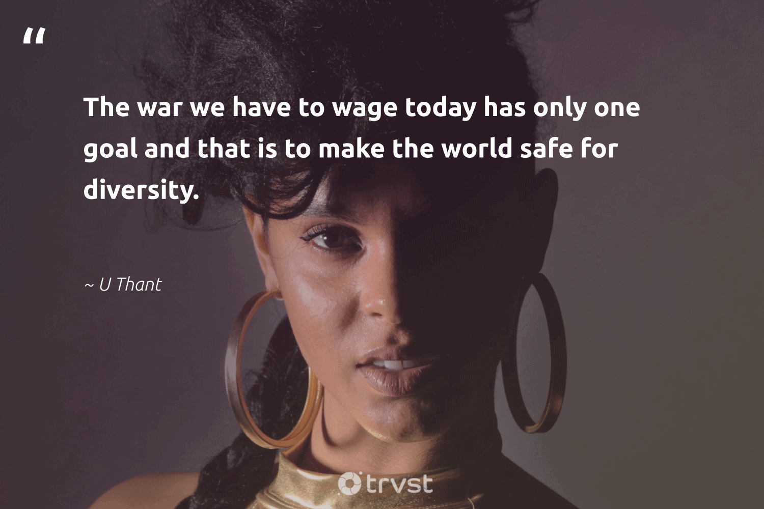"""""""The war we have to wage today has only one goal and that is to make the world safe for diversity.""""  - U Thant #trvst #quotes #diversity #discrimination #representationmatters #socialgood #weareallone #changetheworld #inclusion #socialchange #giveback #bethechange"""