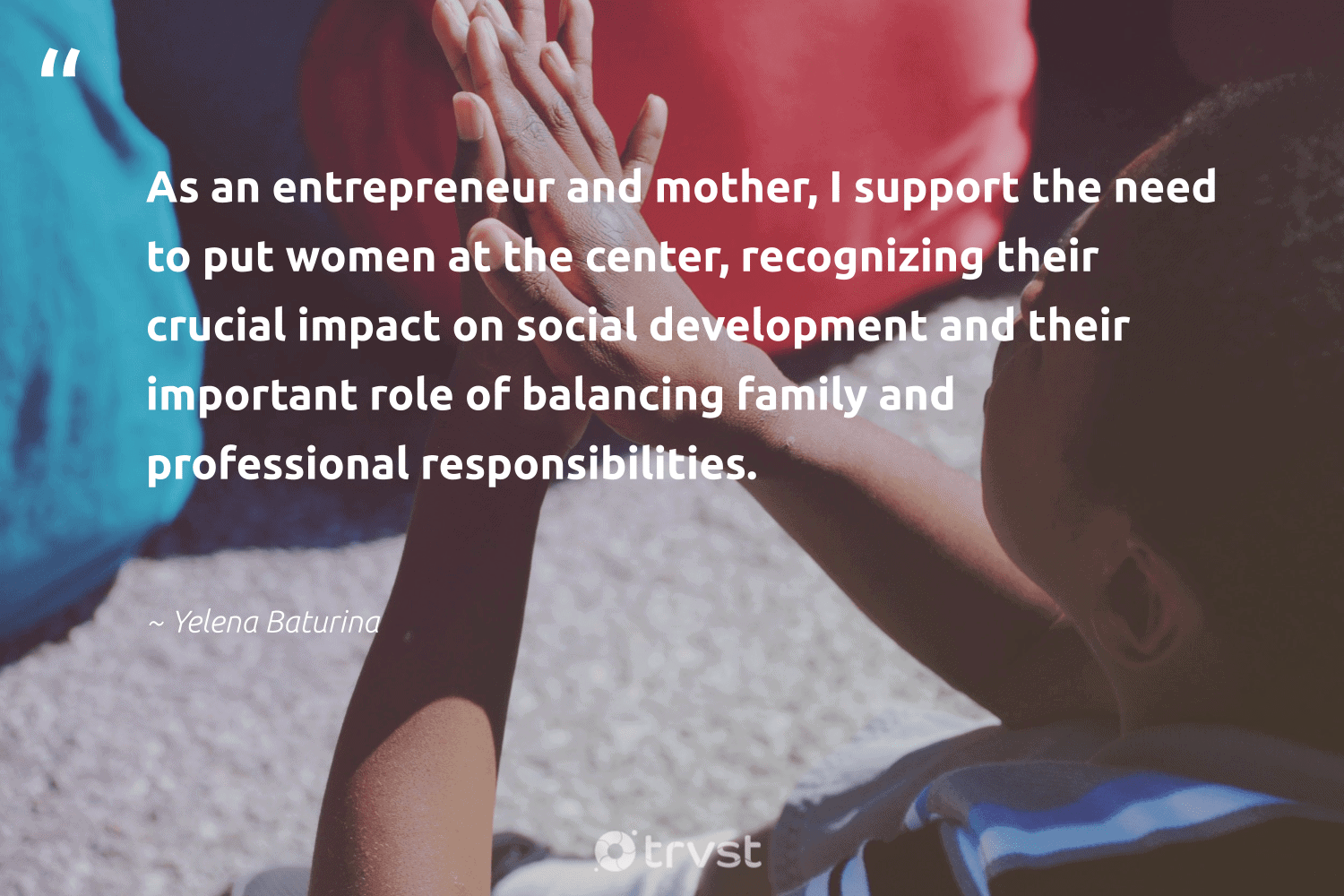 """""""As an entrepreneur and mother, I support the need to put women at the center, recognizing their crucial impact on social development and their important role of balancing family and professional responsibilities.""""  - Yelena Baturina #trvst #quotes #impact #women #family #development #entrepreneur #entrepreneurlife #weareallone #futureofwork #dosomething #entrepreneurship"""