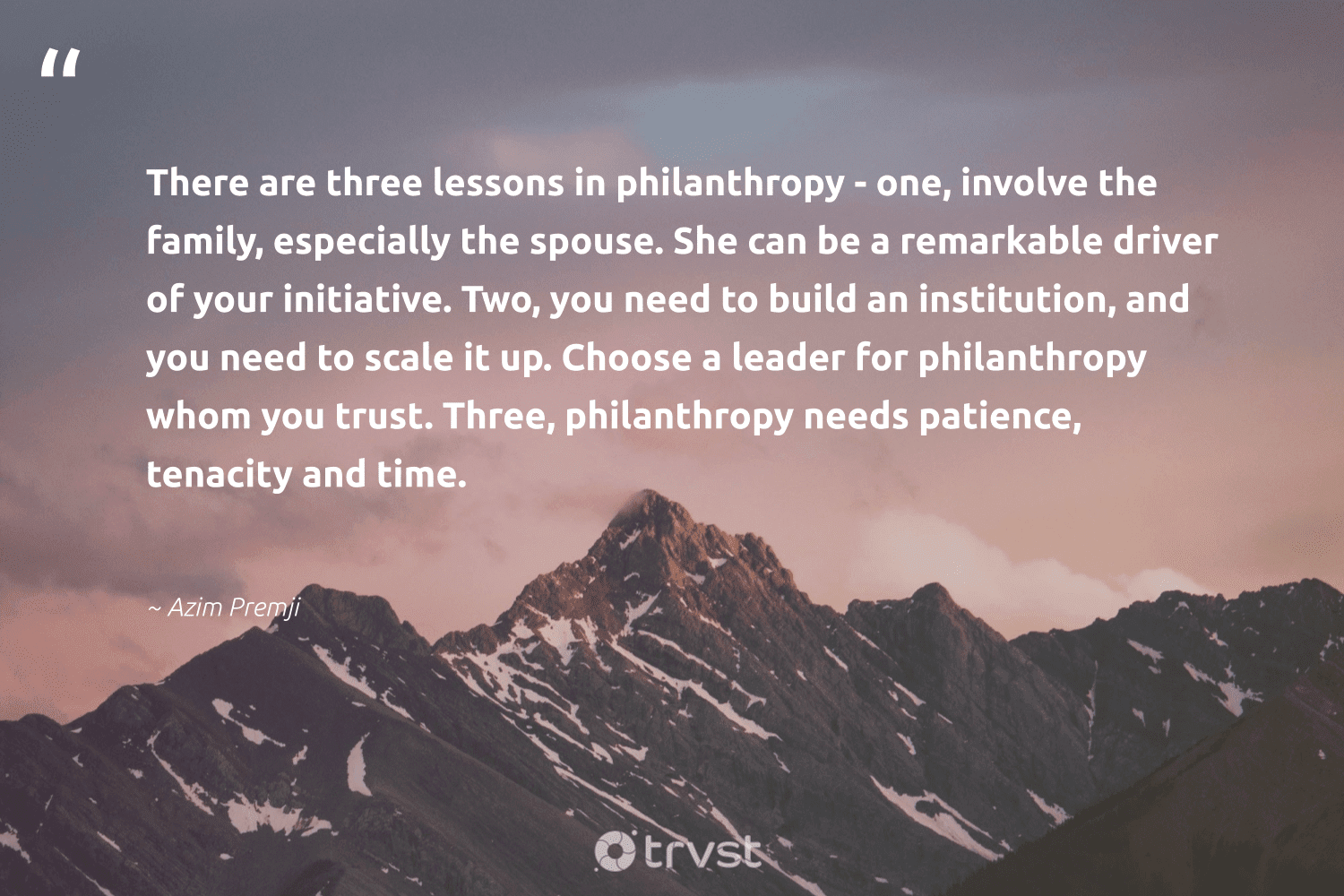 """""""There are three lessons in philanthropy - one, involve the family, especially the spouse. She can be a remarkable driver of your initiative. Two, you need to build an institution, and you need to scale it up. Choose a leader for philanthropy whom you trust. Three, philanthropy needs patience, tenacity and time.""""  - Azim Premji #trvst #quotes #family #leader #philanthropy #leadershipdevelopment #togetherwecan #begreat #gogreen #leadership #itscooltobekind #softskills"""