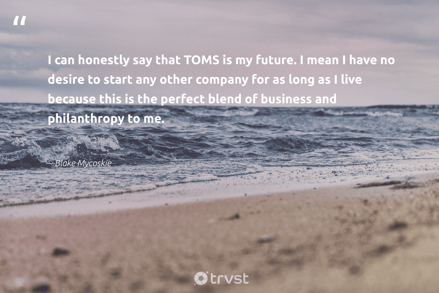 """""""I can honestly say that TOMS is my future. I mean I have no desire to start any other company for as long as I live because this is the perfect blend of business and philanthropy to me.""""  - Blake Mycoskie #trvst #quotes #philanthropy #philanthropic #itscooltobekind #changemakers #dogood #togetherwecan #giveforthefuture #dotherightthing #changetheworld #dosomething"""