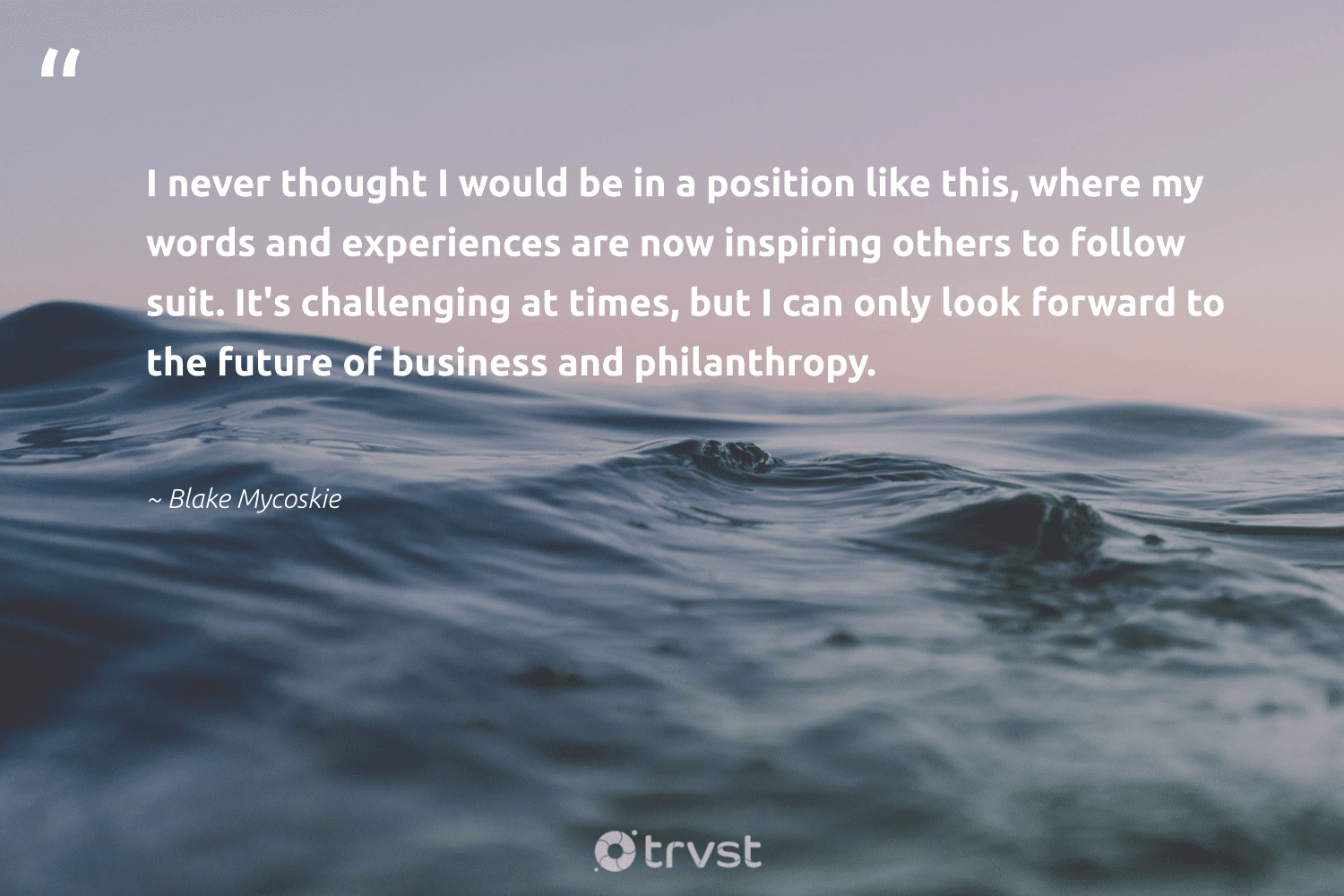 """""""I never thought I would be in a position like this, where my words and experiences are now inspiring others to follow suit. It's challenging at times, but I can only look forward to the future of business and philanthropy.""""  - Blake Mycoskie #trvst #quotes #philanthropy #philanthropic #itscooltobekind #changemakers #dosomething #togetherwecan #giveforthefuture #thinkgreen #socialimpact #impact"""