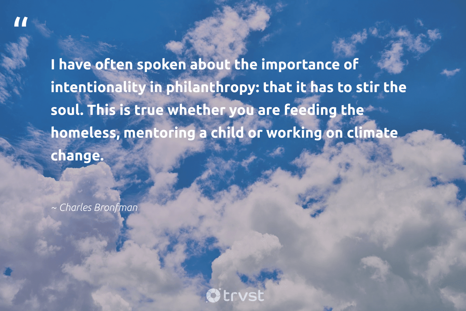 """""""I have often spoken about the importance of intentionality in philanthropy: that it has to stir the soul. This is true whether you are feeding the homeless, mentoring a child or working on climate change.""""  - Charles Bronfman #trvst #quotes #climatechange #climate #homeless #mentoring #climateaction #climatechangeisreal #giveforthefuture #actonclimate #impact #co2"""