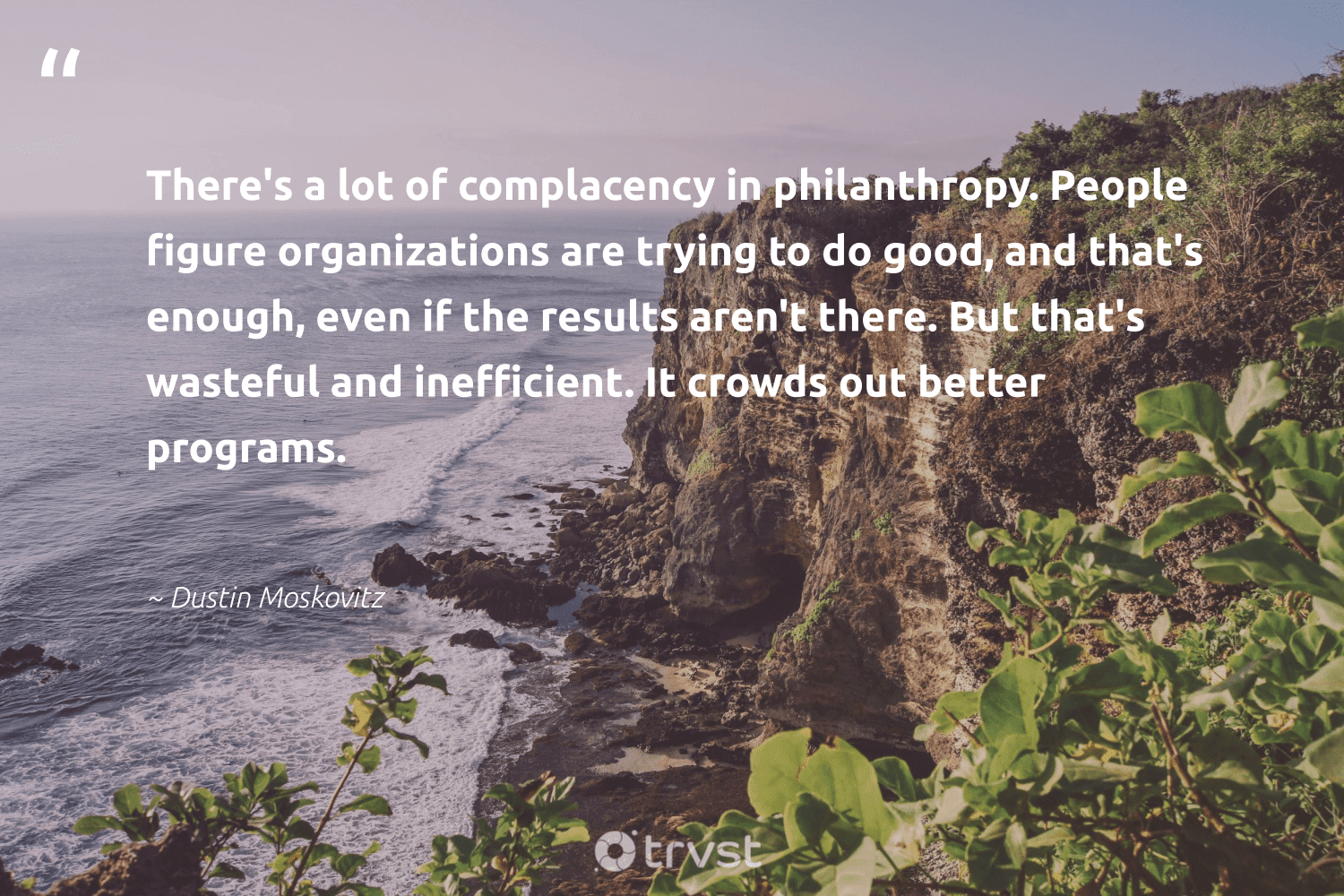 """""""There's a lot of complacency in philanthropy. People figure organizations are trying to do good, and that's enough, even if the results aren't there. But that's wasteful and inefficient. It crowds out better programs.""""  - Dustin Moskovitz #trvst #quotes #philanthropy #dogood #results #philanthropic #changemakers #giveforthefuture #planetearthfirst #togetherwecan #itscooltobekind #beinspired"""