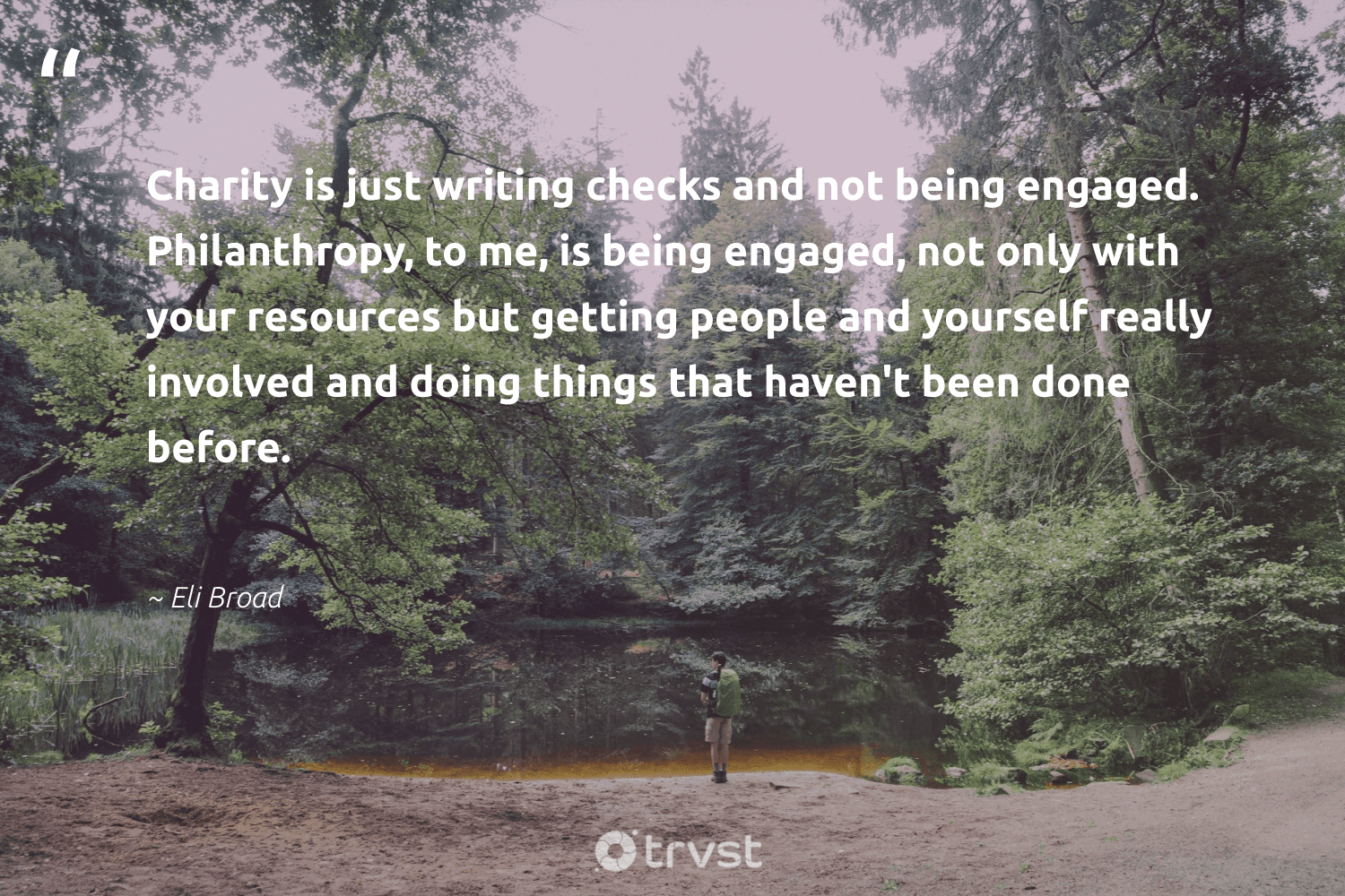 """""""Charity is just writing checks and not being engaged. Philanthropy, to me, is being engaged, not only with your resources but getting people and yourself really involved and doing things that haven't been done before.""""  - Eli Broad #trvst #quotes #philanthropy #philanthropic #giveforthefuture #itscooltobekind #bethechange #togetherwecan #changemakers #socialimpact #socialchange #thinkgreen"""