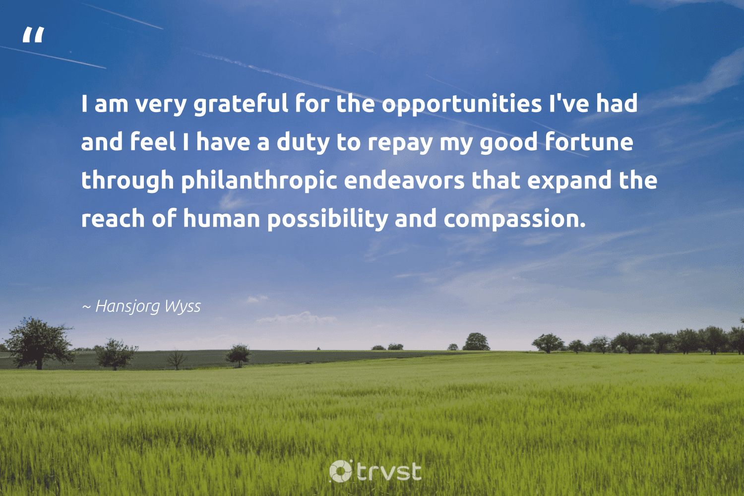 """""""I am very grateful for the opportunities I've had and feel I have a duty to repay my good fortune through philanthropic endeavors that expand the reach of human possibility and compassion.""""  - Hansjorg Wyss #trvst #quotes #philanthropy #philanthropic #itscooltobekind #giveforthefuture #planetearthfirst #changemakers #togetherwecan #socialchange #beinspired #dogood"""