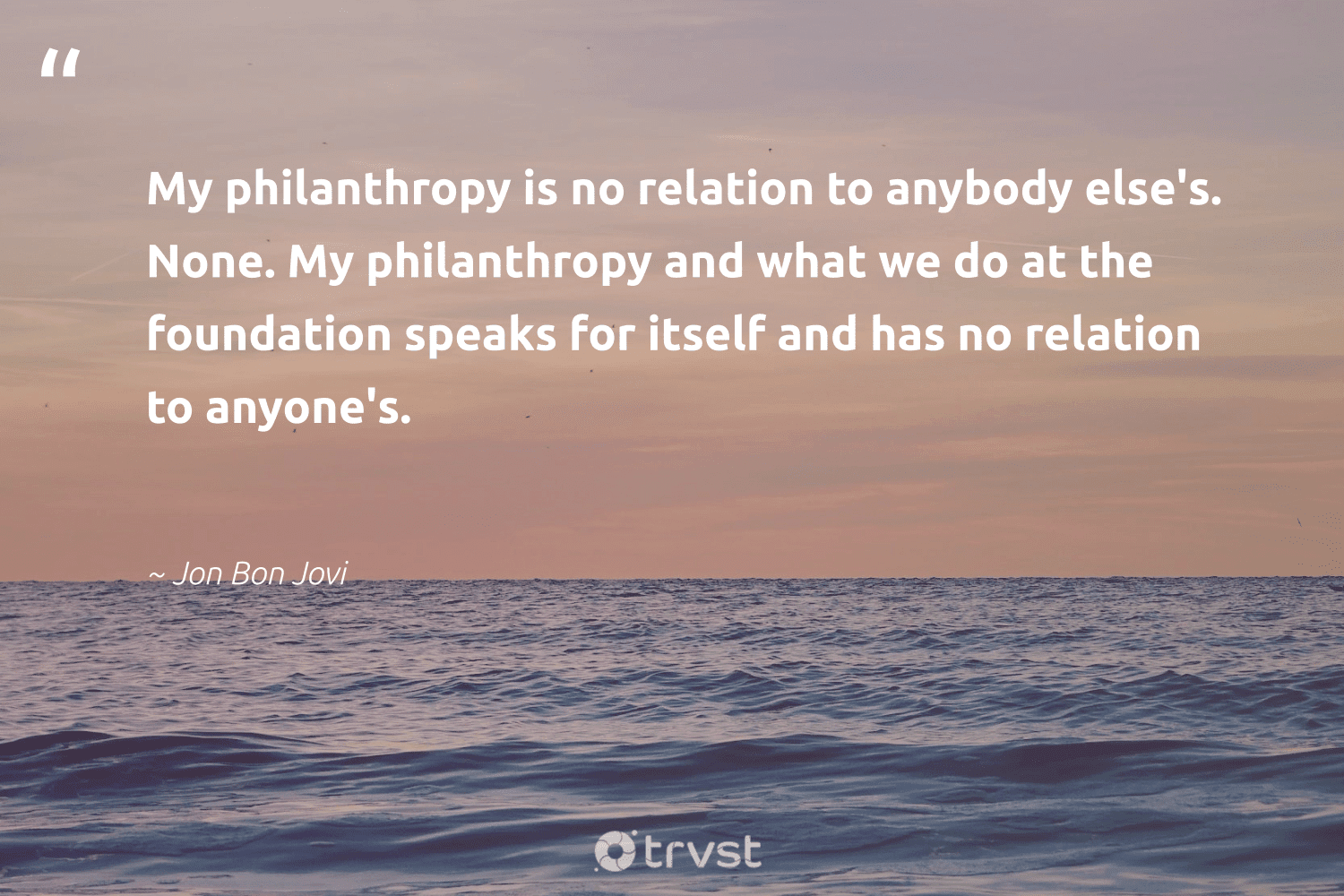 """""""My philanthropy is no relation to anybody else's. None. My philanthropy and what we do at the foundation speaks for itself and has no relation to anyone's.""""  - Jon Bon Jovi #trvst #quotes #foundation #philanthropy #Charity #togetherwecan #bethechange #impact #cause #itscooltobekind #dogood #changetheworld"""