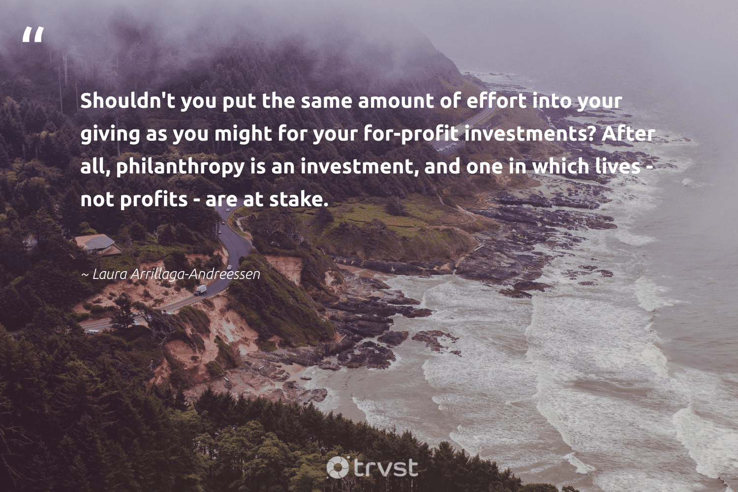 """""""Shouldn't you put the same amount of effort into your giving as you might for your for-profit investments? After all, philanthropy is an investment, and one in which lives - not profits - are at stake.""""  - Laura Arrillaga-Andreessen #trvst #quotes #philanthropy #philanthropic #togetherwecan #giveforthefuture #gogreen #changemakers #itscooltobekind #thinkgreen #dogood #dotherightthing"""