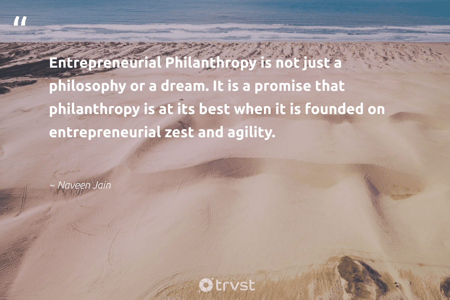 """""""Entrepreneurial Philanthropy is not just a philosophy or a dream. It is a promise that philanthropy is at its best when it is founded on entrepreneurial zest and agility.""""  - Naveen Jain #trvst #quotes #philanthropy #philanthropic #giveforthefuture #togetherwecan #impact #itscooltobekind #changemakers #socialchange #collectiveaction #thinkgreen"""